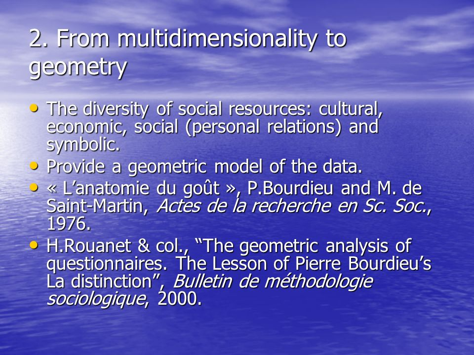 2. From multidimensionality to geometry The diversity of social resources: cultural, economic, social (personal relations) and symbolic. The diversity