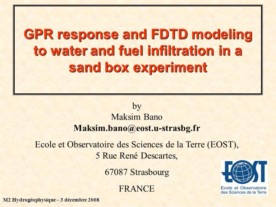 M2 Hydrogéophysique – 3 décembre 2008 GPR response and FDTD modeling to water and fuel infiltration in a sand box experiment by Maksim Bano Maksim.bano@eost.u-strasbg.fr Ecole et Observatoire des Sciences de la Terre (EOST), 5 Rue René Descartes, 67087 Strasbourg FRANCE