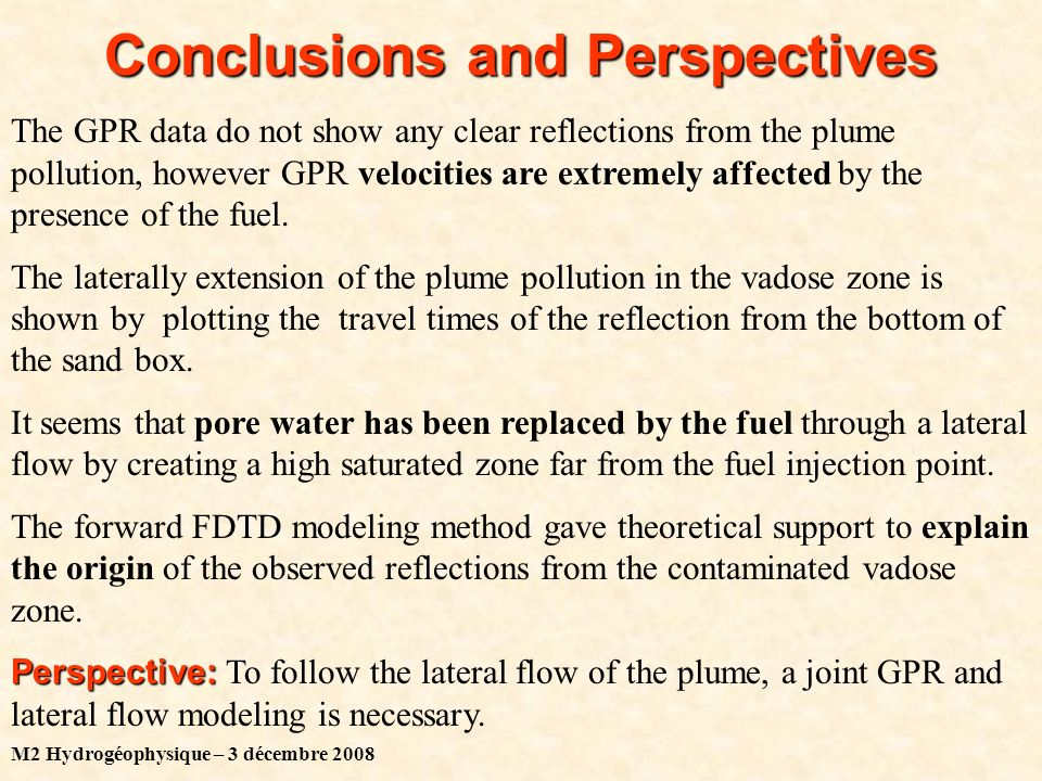 M2 Hydrogéophysique – 3 décembre 2008 Conclusions and Perspectives The GPR data do not show any clear reflections from the plume pollution, however GPR velocities are extremely affected by the presence of the fuel.
