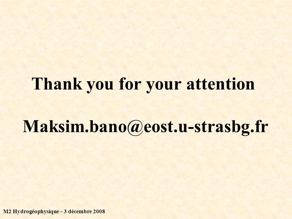 M2 Hydrogéophysique – 3 décembre 2008 Thank you for your attention Maksim.bano@eost.u-strasbg.fr