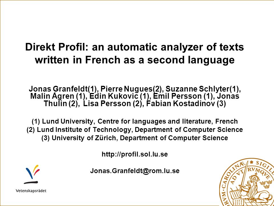 Direkt Profil: an automatic analyzer of texts written in French as a second language Jonas Granfeldt(1), Pierre Nugues(2), Suzanne Schlyter(1), Malin Ågren (1), Edin Kukovic (1), Emil Persson (1), Jonas Thulin (2), Lisa Persson (2), Fabian Kostadinov (3) (1) Lund University, Centre for languages and literature, French (2) Lund Institute of Technology, Department of Computer Science (3) University of Zürich, Department of Computer Science http://profil.sol.lu.se Jonas.Granfeldt@rom.lu.se