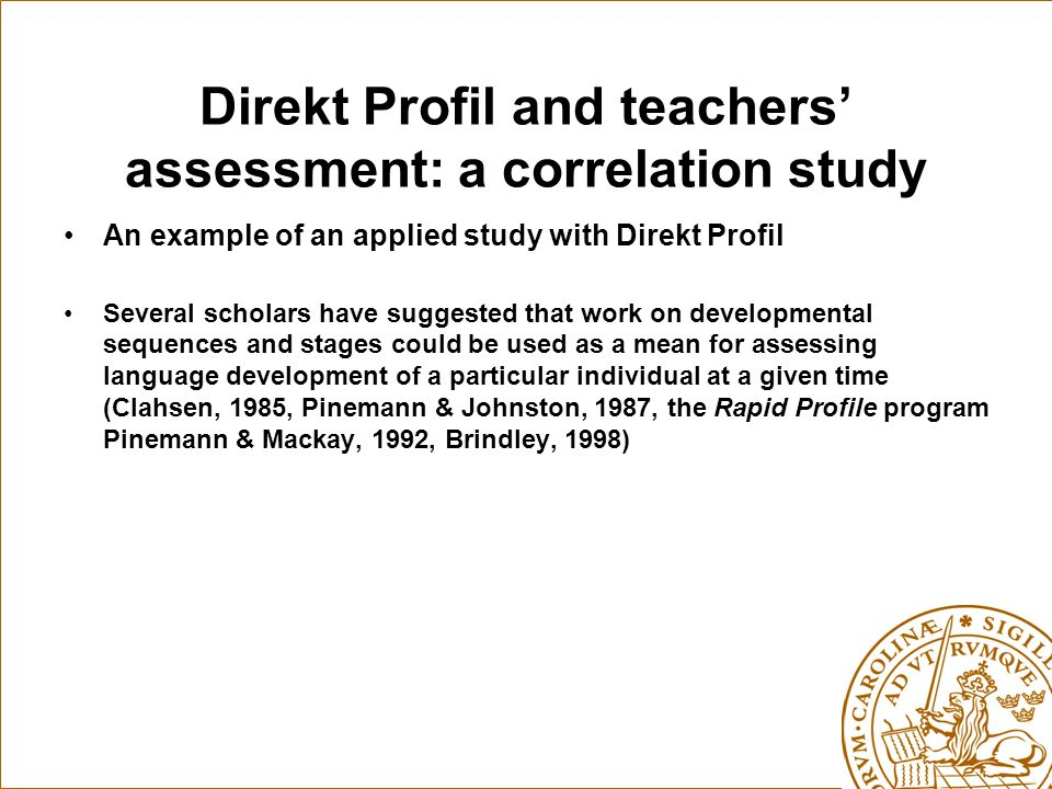 Direkt Profil and teachers assessment: a correlation study An example of an applied study with Direkt Profil Several scholars have suggested that work on developmental sequences and stages could be used as a mean for assessing language development of a particular individual at a given time (Clahsen, 1985, Pinemann & Johnston, 1987, the Rapid Profile program Pinemann & Mackay, 1992, Brindley, 1998)