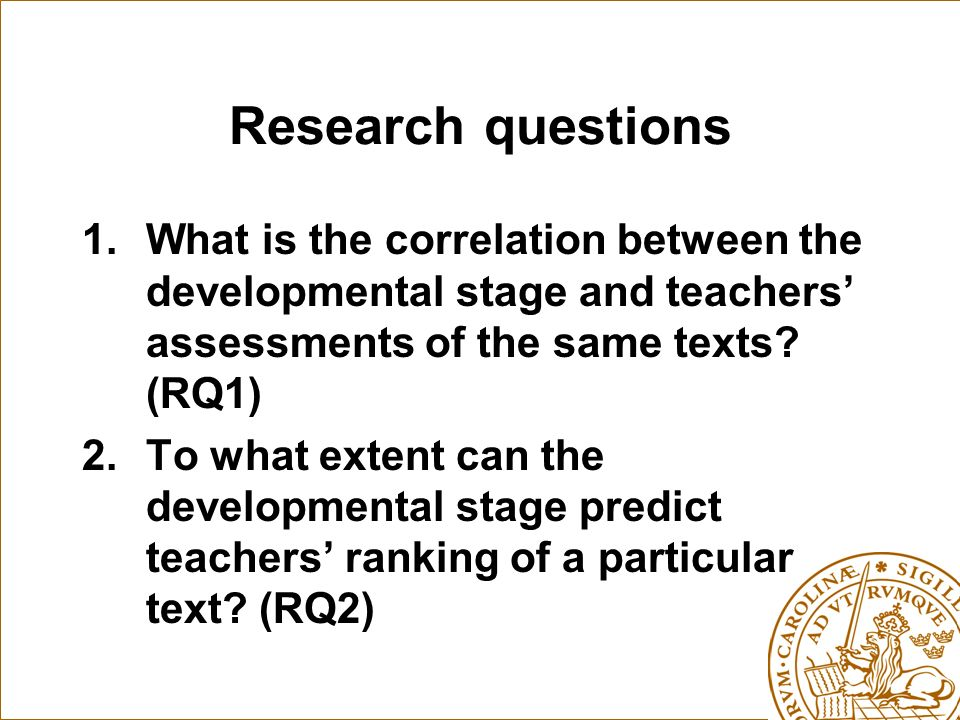 Research questions 1.What is the correlation between the developmental stage and teachers assessments of the same texts.