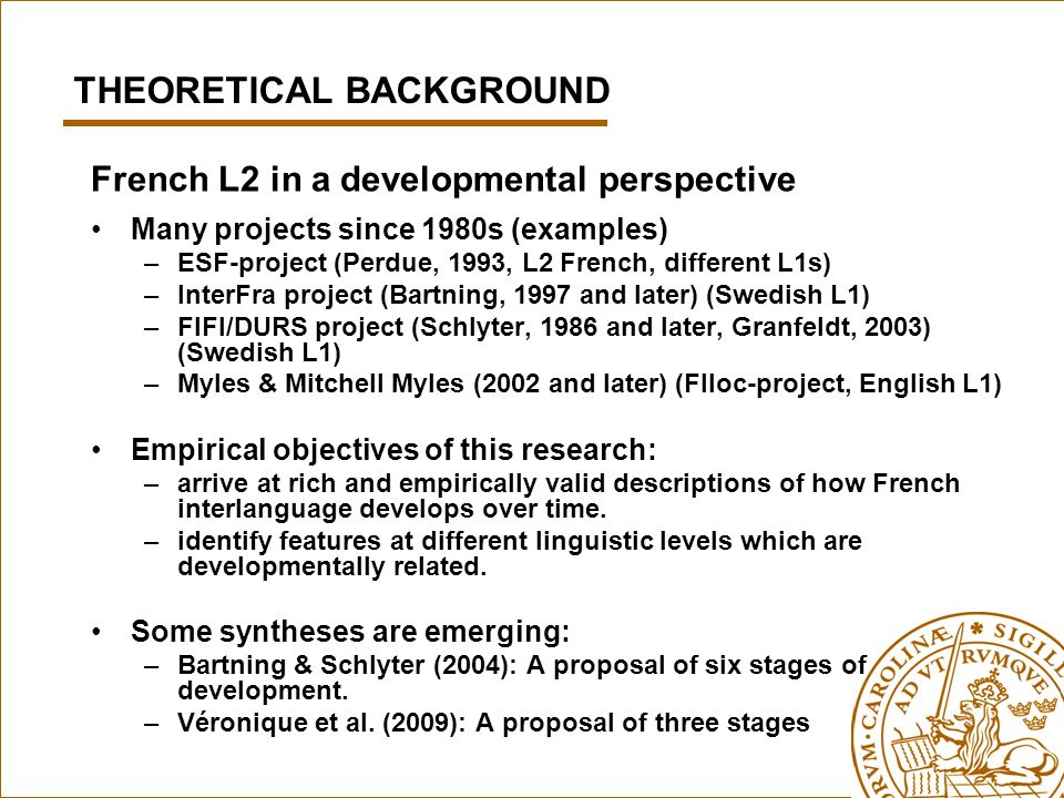 French L2 in a developmental perspective Many projects since 1980s (examples) –ESF-project (Perdue, 1993, L2 French, different L1s) –InterFra project (Bartning, 1997 and later) (Swedish L1) –FIFI/DURS project (Schlyter, 1986 and later, Granfeldt, 2003) (Swedish L1) –Myles & Mitchell Myles (2002 and later) (Flloc-project, English L1) Empirical objectives of this research: –arrive at rich and empirically valid descriptions of how French interlanguage develops over time.