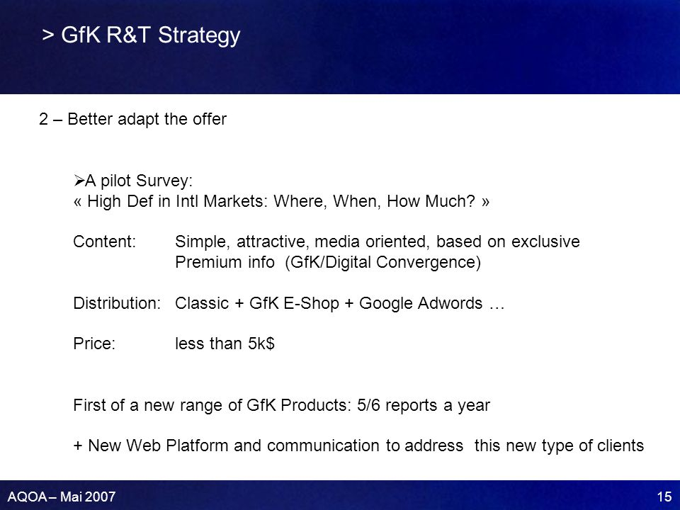 AQOA – Mai 2007 15 > GfK R&T Strategy 2 – Better adapt the offer A pilot Survey: « High Def in Intl Markets: Where, When, How Much? » Content: Simple,