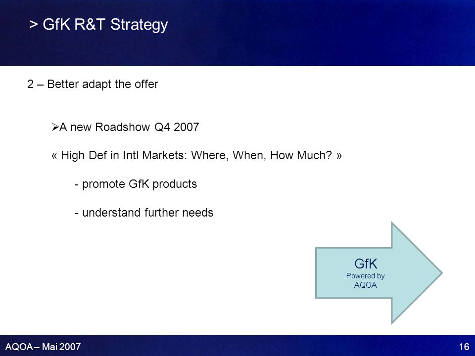 AQOA – Mai 2007 16 > GfK R&T Strategy 2 – Better adapt the offer A new Roadshow Q4 2007 « High Def in Intl Markets: Where, When, How Much? » - promote
