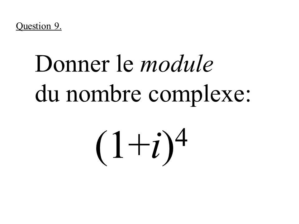 Donner le module du nombre complexe: (1+i) 4 Question 9.