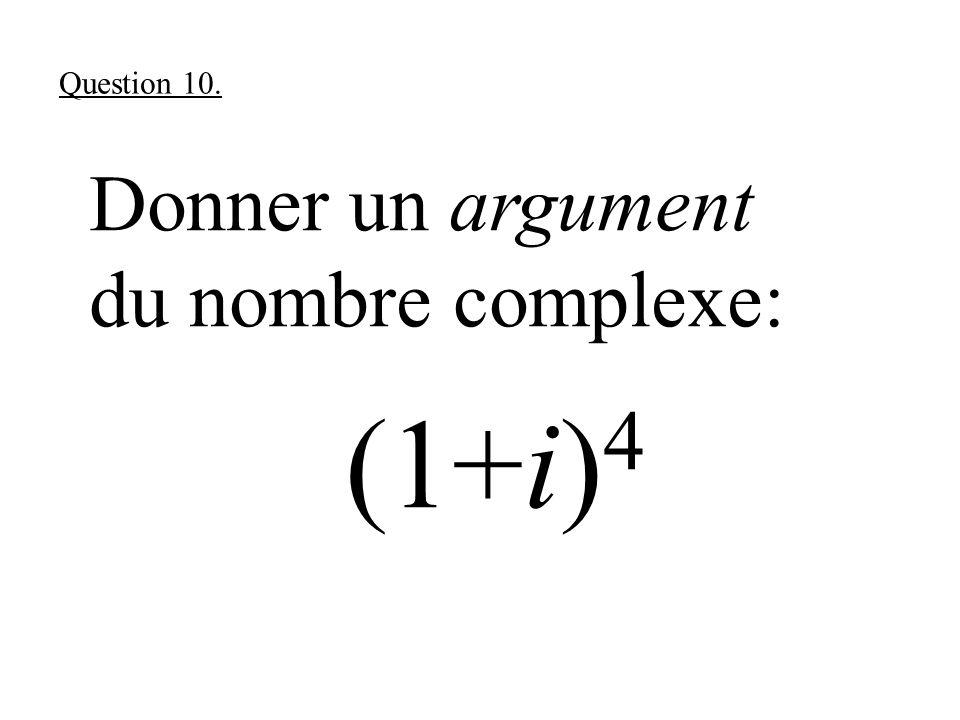 Donner un argument du nombre complexe: (1+i) 4 Question 10.