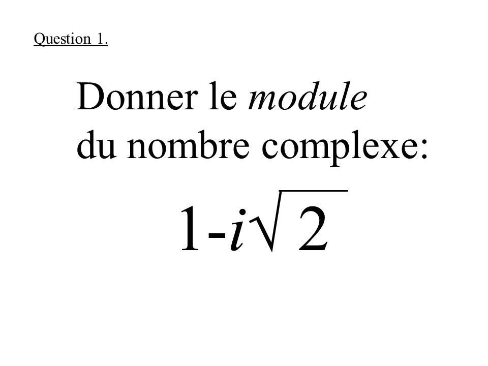 Donner le module du nombre complexe: 1-i 2 Question 1.