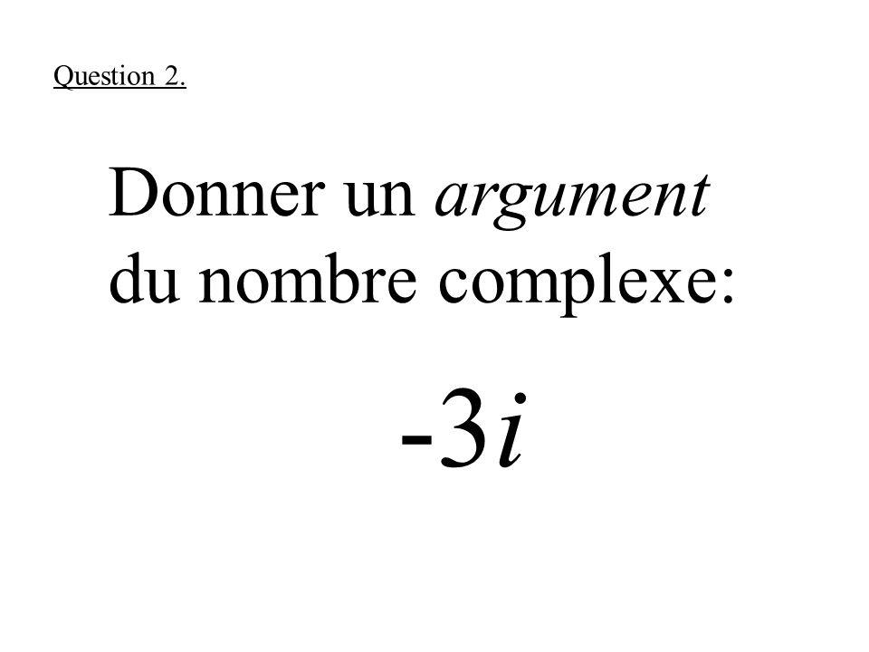 Donner un argument du nombre complexe: -3i Question 2.