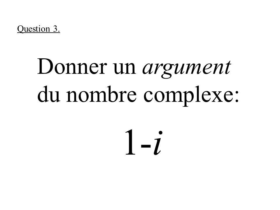 Donner un argument du nombre complexe: 1-i Question 3.