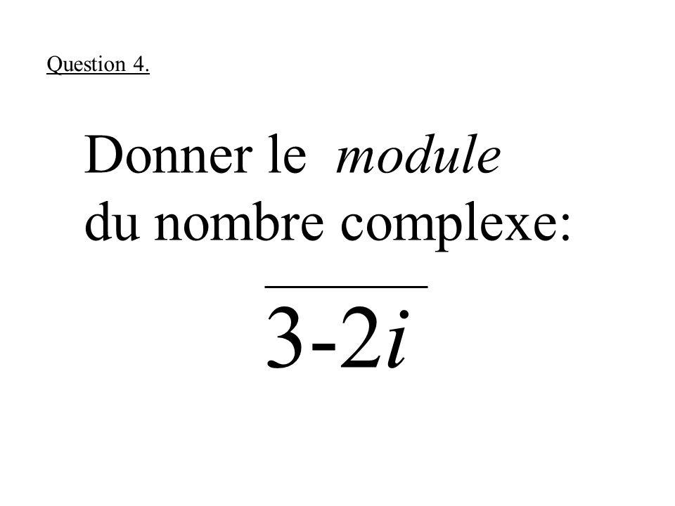 Donner le module du nombre complexe: 3-2i Question 4.