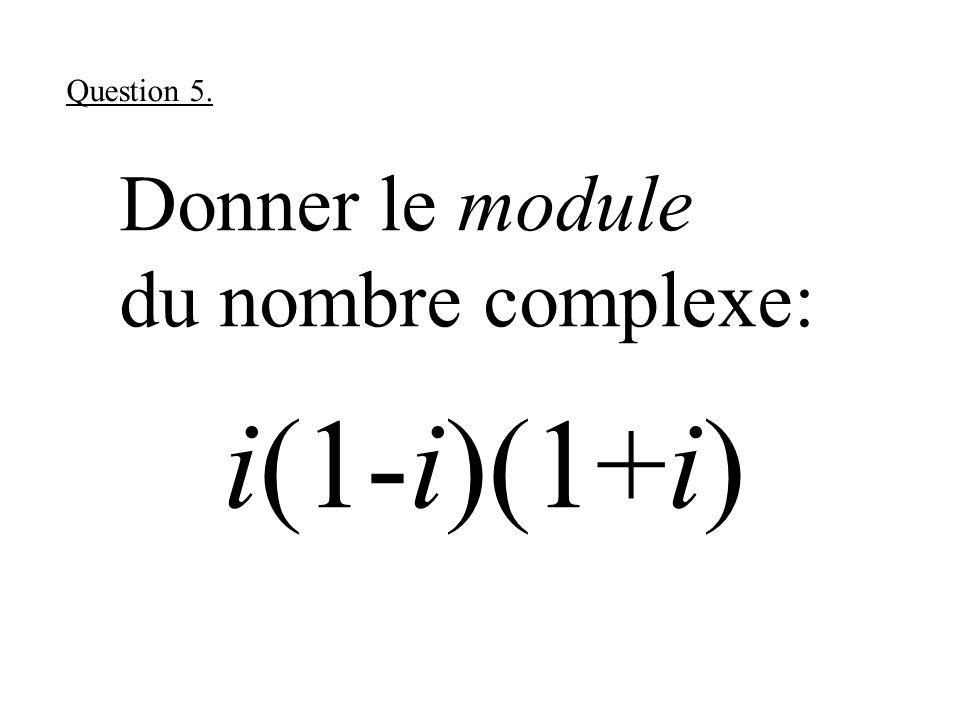 Donner le module du nombre complexe: i(1-i)(1+i) Question 5.