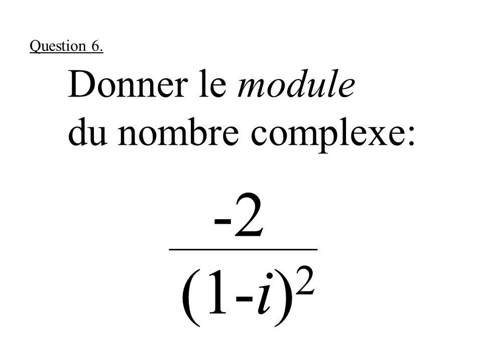 Donner le module du nombre complexe: -2 (1-i) 2 Question 6.
