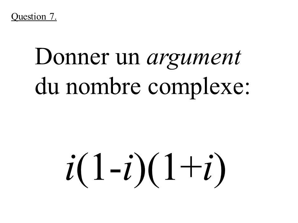 Donner un argument du nombre complexe: i(1-i)(1+i) Question 7.
