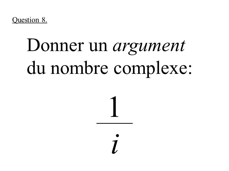Donner un argument du nombre complexe: 1 i Question 8.