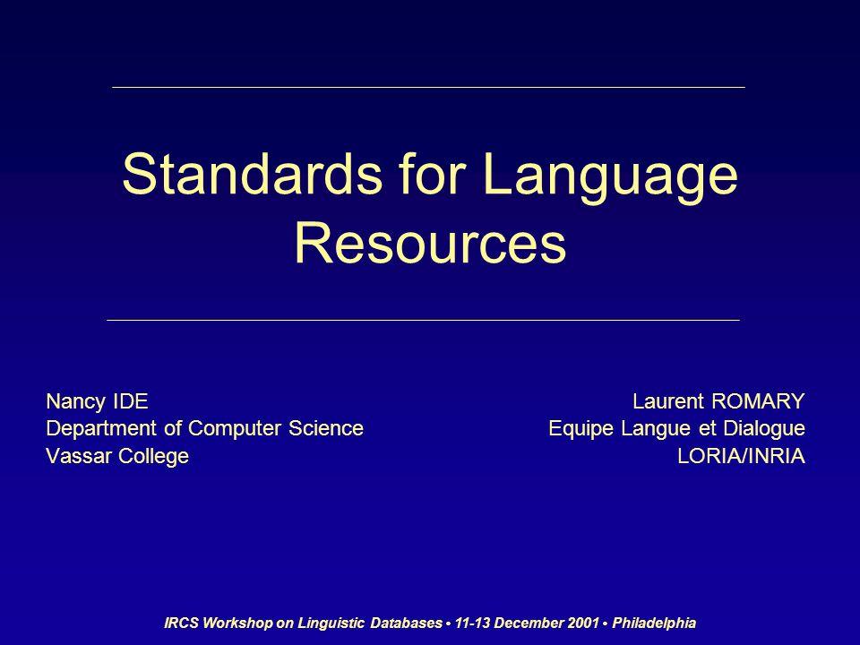 IRCS Workshop on Linguistic Databases 11-13 December 2001 Philadelphia Standards for Language Resources Nancy IDE Department of Computer Science Vassar College Laurent ROMARY Equipe Langue et Dialogue LORIA/INRIA
