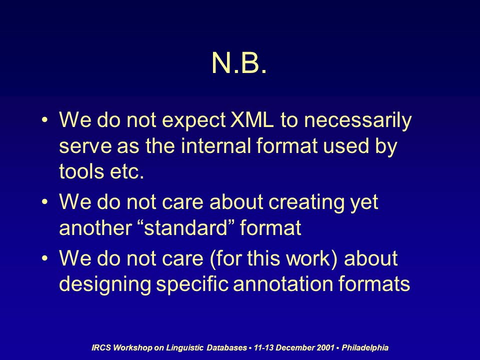 IRCS Workshop on Linguistic Databases 11-13 December 2001 Philadelphia N.B. We do not expect XML to necessarily serve as the internal format used by t