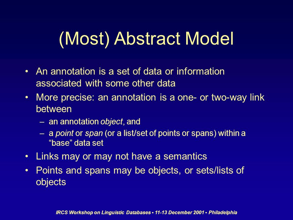 IRCS Workshop on Linguistic Databases 11-13 December 2001 Philadelphia (Most) Abstract Model An annotation is a set of data or information associated with some other data More precise: an annotation is a one- or two-way link between –an annotation object, and –a point or span (or a list/set of points or spans) within a base data set Links may or may not have a semantics Points and spans may be objects, or sets/lists of objects