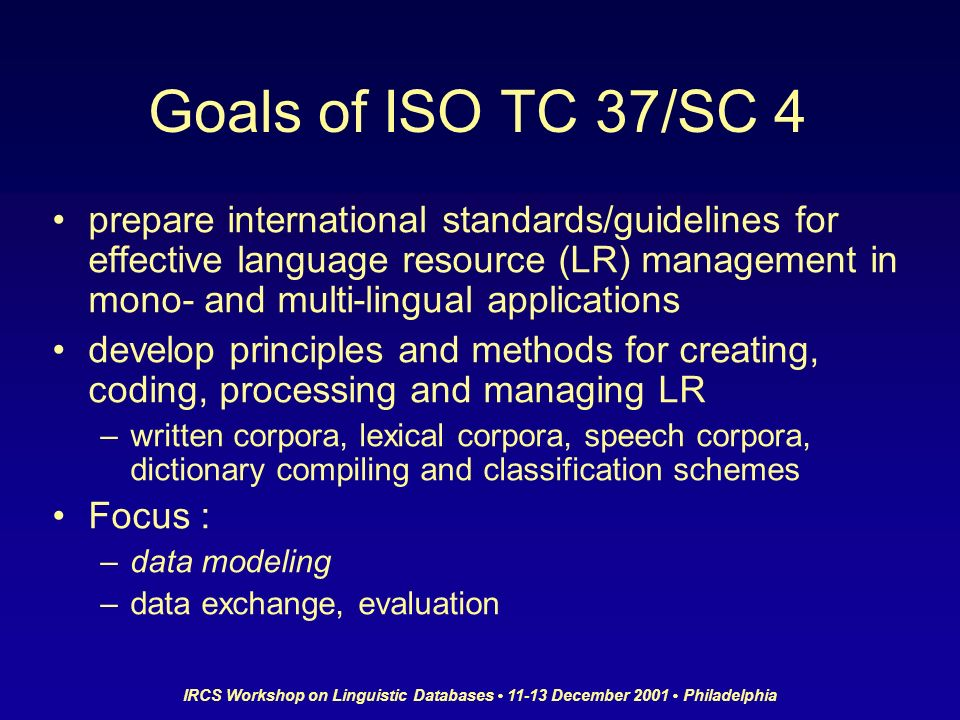 IRCS Workshop on Linguistic Databases 11-13 December 2001 Philadelphia Goals of ISO TC 37/SC 4 prepare international standards/guidelines for effective language resource (LR) management in mono- and multi-lingual applications develop principles and methods for creating, coding, processing and managing LR –written corpora, lexical corpora, speech corpora, dictionary compiling and classification schemes Focus : –data modeling –data exchange, evaluation