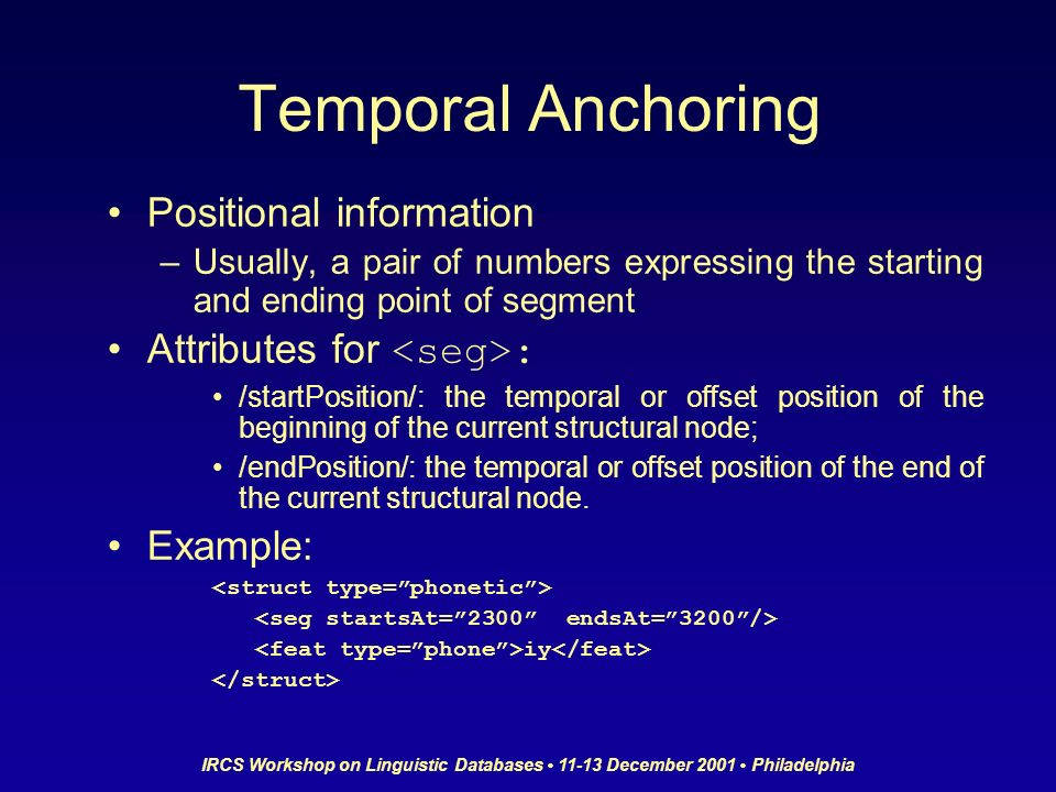 IRCS Workshop on Linguistic Databases 11-13 December 2001 Philadelphia Temporal Anchoring Positional information –Usually, a pair of numbers expressin