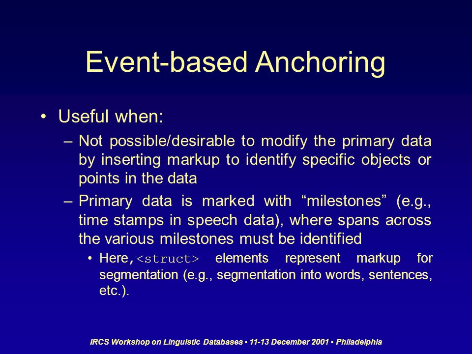 IRCS Workshop on Linguistic Databases 11-13 December 2001 Philadelphia Event-based Anchoring Useful when: –Not possible/desirable to modify the primar