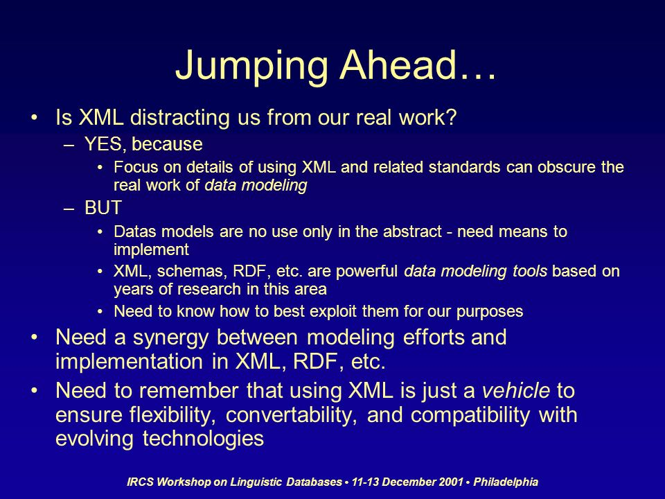 IRCS Workshop on Linguistic Databases 11-13 December 2001 Philadelphia Jumping Ahead… Is XML distracting us from our real work.