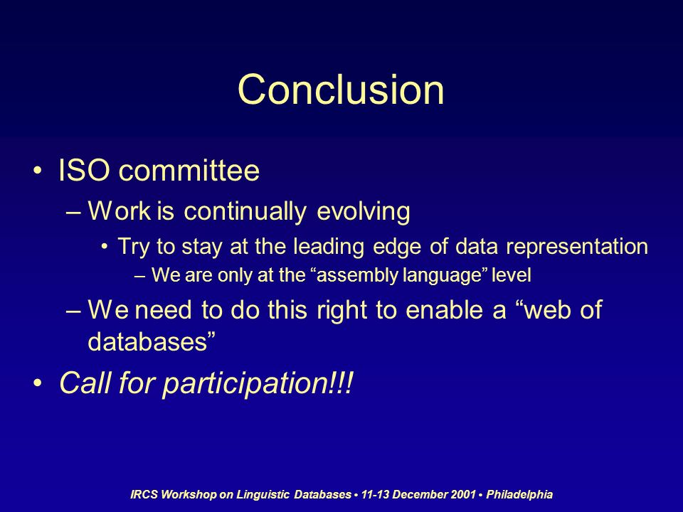 IRCS Workshop on Linguistic Databases 11-13 December 2001 Philadelphia Conclusion ISO committee –Work is continually evolving Try to stay at the leadi