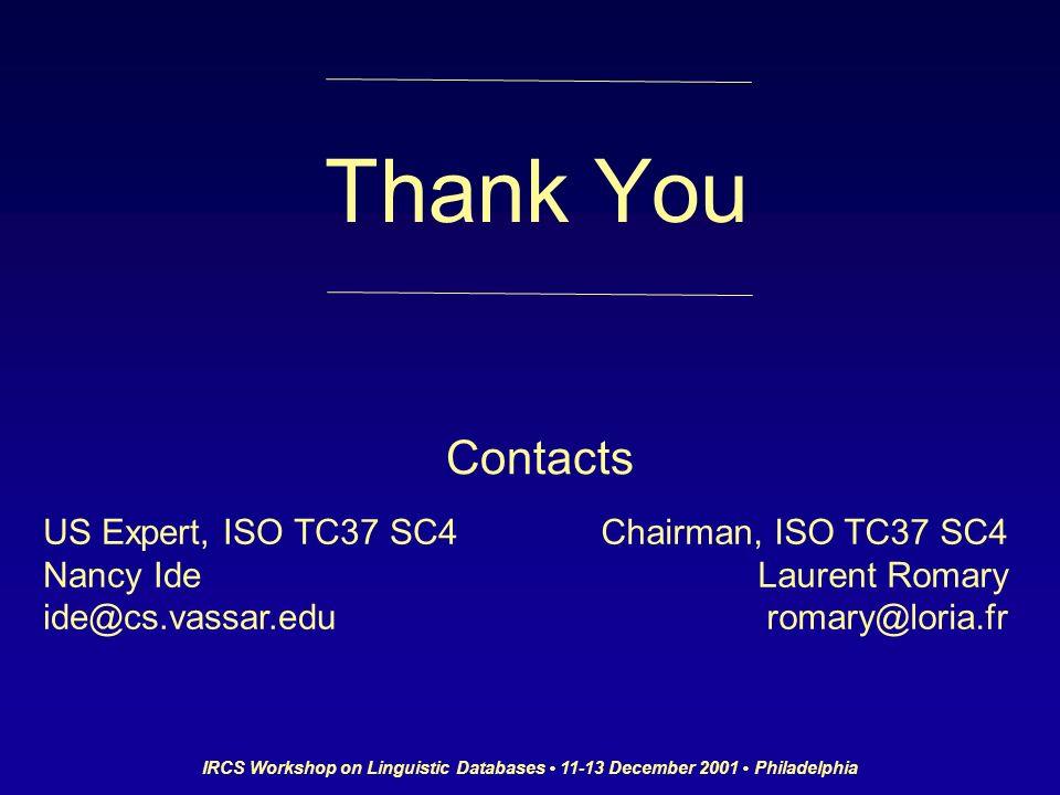 IRCS Workshop on Linguistic Databases 11-13 December 2001 Philadelphia Thank You Contacts US Expert, ISO TC37 SC4 Nancy Ide ide@cs.vassar.edu Chairman, ISO TC37 SC4 Laurent Romary romary@loria.fr