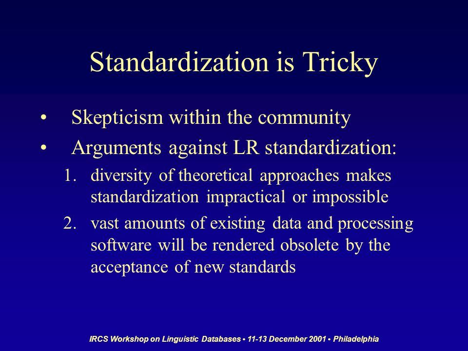 IRCS Workshop on Linguistic Databases 11-13 December 2001 Philadelphia Standardization is Tricky Skepticism within the community Arguments against LR standardization: 1.diversity of theoretical approaches makes standardization impractical or impossible 2.vast amounts of existing data and processing software will be rendered obsolete by the acceptance of new standards