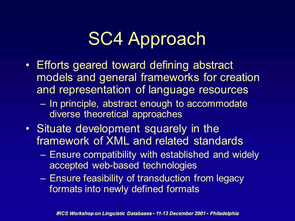 IRCS Workshop on Linguistic Databases 11-13 December 2001 Philadelphia SC4 Approach Efforts geared toward defining abstract models and general framewo