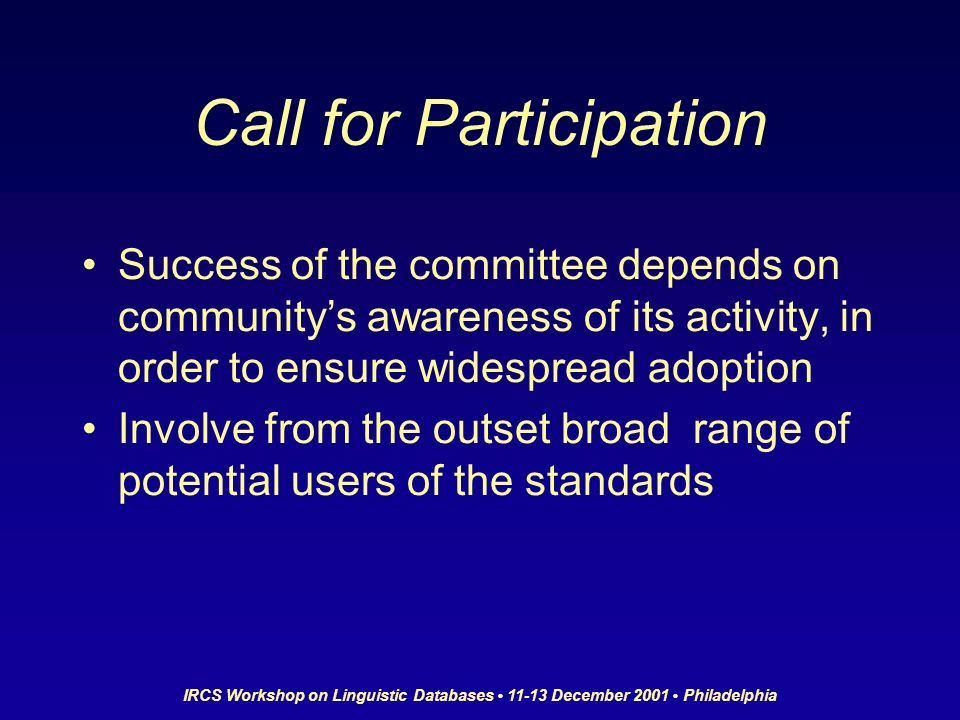IRCS Workshop on Linguistic Databases 11-13 December 2001 Philadelphia Call for Participation Success of the committee depends on communitys awareness of its activity, in order to ensure widespread adoption Involve from the outset broad range of potential users of the standards