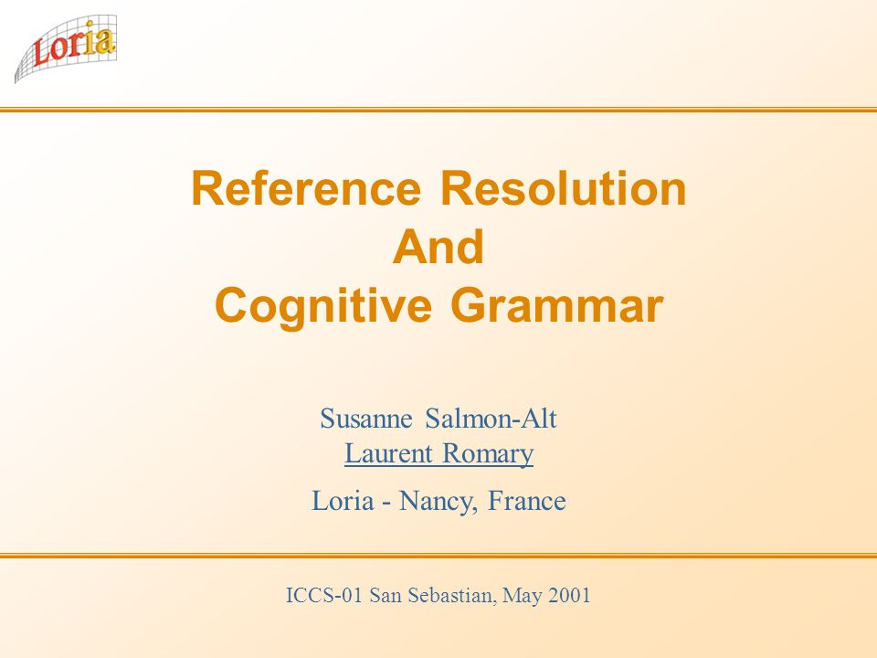 Reference Resolution And Cognitive Grammar Susanne Salmon-Alt Laurent Romary Loria - Nancy, France ICCS-01 San Sebastian, May 2001
