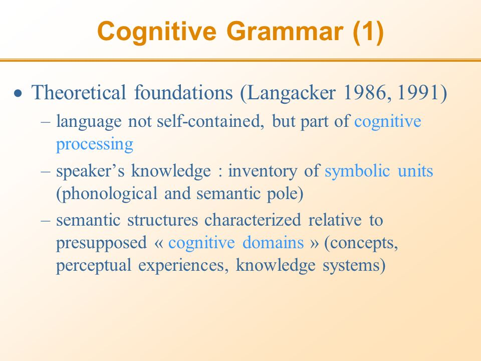Cognitive Grammar (1) Theoretical foundations (Langacker 1986, 1991) –language not self-contained, but part of cognitive processing –speakers knowledge : inventory of symbolic units (phonological and semantic pole) –semantic structures characterized relative to presupposed « cognitive domains » (concepts, perceptual experiences, knowledge systems)