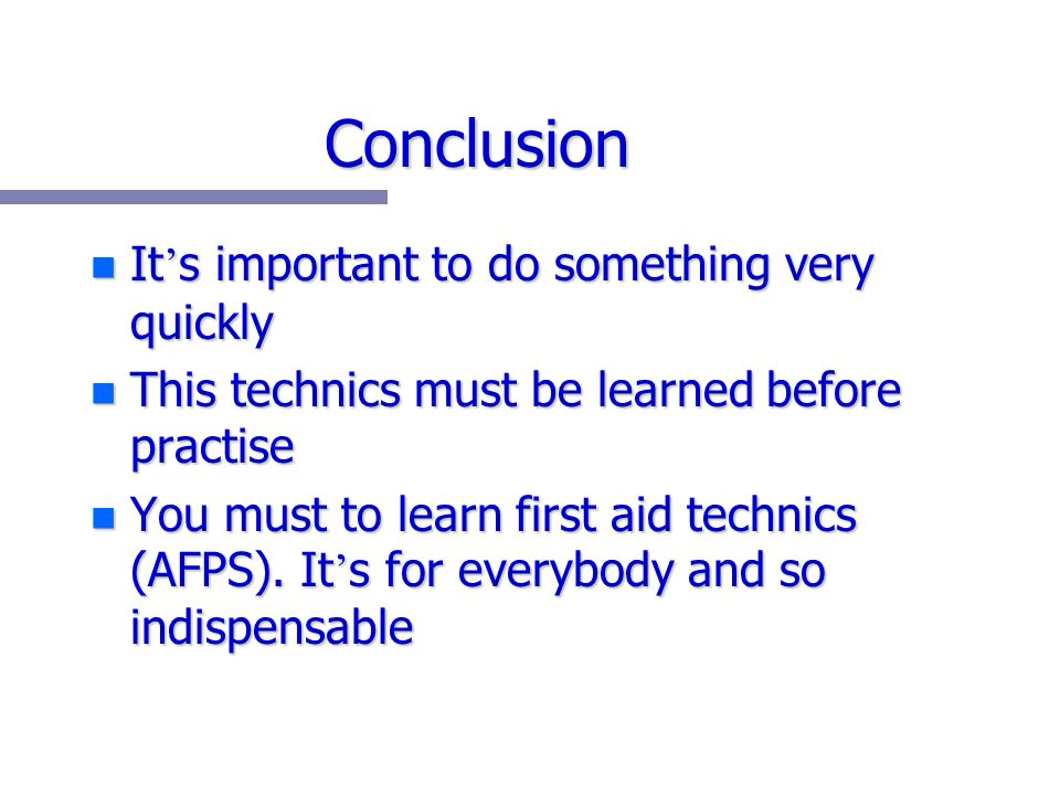 Conclusion n It s important to do something very quickly n This technics must be learned before practise n You must to learn first aid technics (AFPS).