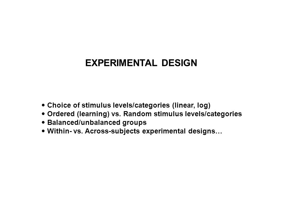 EXPERIMENTAL DESIGN Choice of stimulus levels/categories (linear, log) Ordered (learning) vs. Random stimulus levels/categories Balanced/unbalanced gr