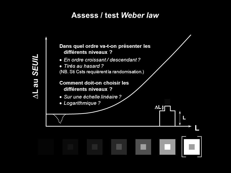 Assess / test Weber law L L L Dans quel ordre va-t-on présenter les différents niveaux ? En ordre croissant / descendant ? Tirés au hasard ? (NB. Sti