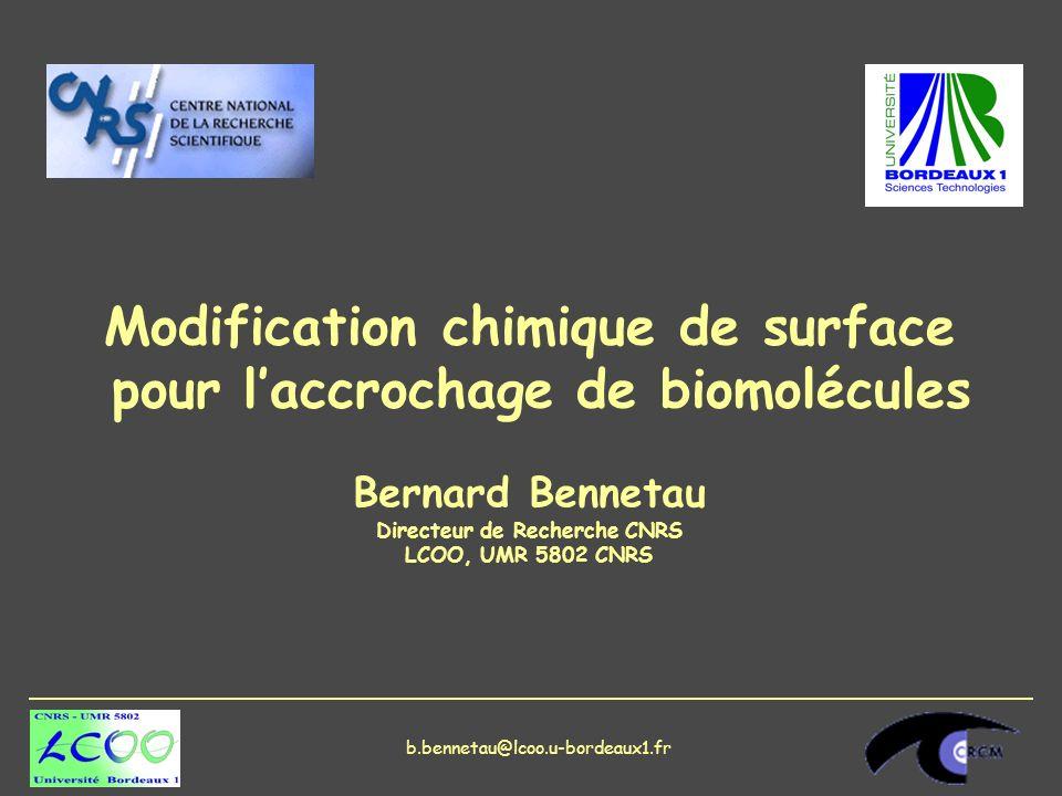 Modification chimique de surface pour laccrochage de biomolécules Bernard Bennetau Directeur de Recherche CNRS LCOO, UMR 5802 CNRS b.bennetau@lcoo.u-bordeaux1.fr