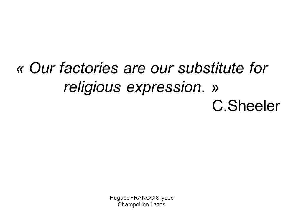 « Our factories are our substitute for religious expression. » C.Sheeler Hugues FRANCOIS lycée Champollion Lattes