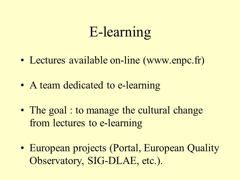 E-learning Lectures available on-line (www.enpc.fr) A team dedicated to e-learning The goal : to manage the cultural change from lectures to e-learnin