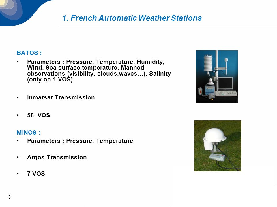 3 BATOS : Parameters : Pressure, Temperature, Humidity, Wind, Sea surface temperature, Manned observations (visibility, clouds,waves…), Salinity (only