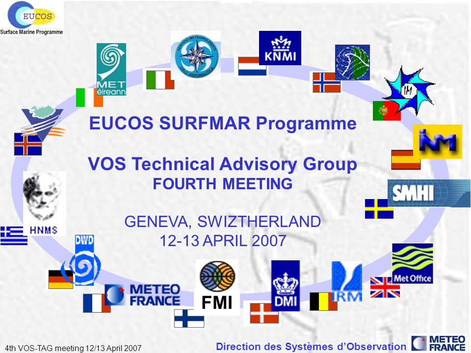 Direction des Systèmes dObservation 4th VOS-TAG meeting 12/13 April 2007 EUCOS SURFMAR Programme VOS Technical Advisory Group FOURTH MEETING GENEVA, SWIZTHERLAND 12-13 APRIL 2007 FMI