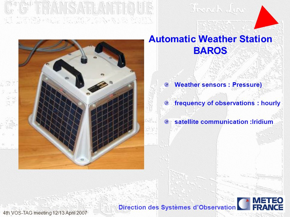 Direction des Systèmes dObservation 4th VOS-TAG meeting 12/13 April 2007 Automatic Weather Station BAROS Weather sensors : Pressure) frequency of observations : hourly satellite communication :Iridium
