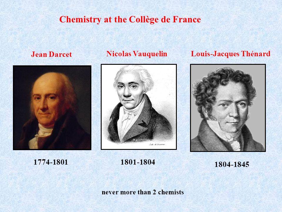 Chemistry at the Collège de France Louis-Jacques Thénard 1804-1845 Nicolas Vauquelin 1801-1804 Jean Darcet 1774-1801 never more than 2 chemists