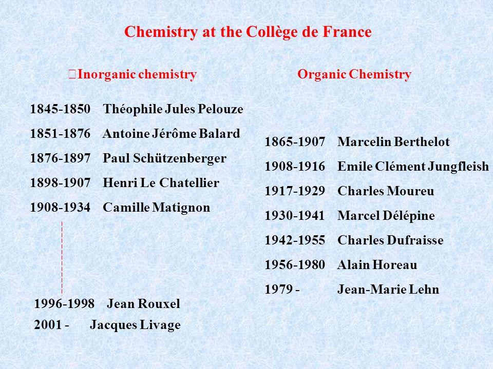Chemistry at the Collège de France 1845-1850 Théophile Jules Pelouze 1851-1876 Antoine Jérôme Balard 1876-1897 Paul Schützenberger 1898-1907 Henri Le