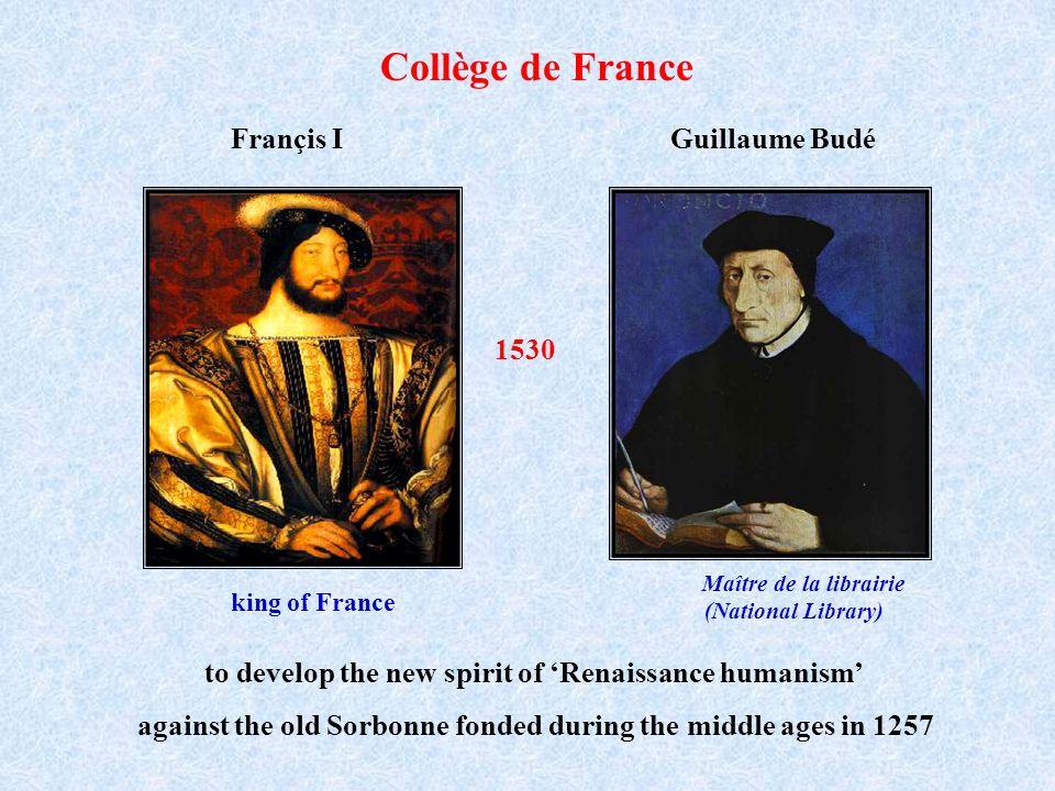 Collège de France 1530 Maître de la librairie (National Library) Guillaume BudéFrançis I king of France to develop the new spirit of Renaissance human