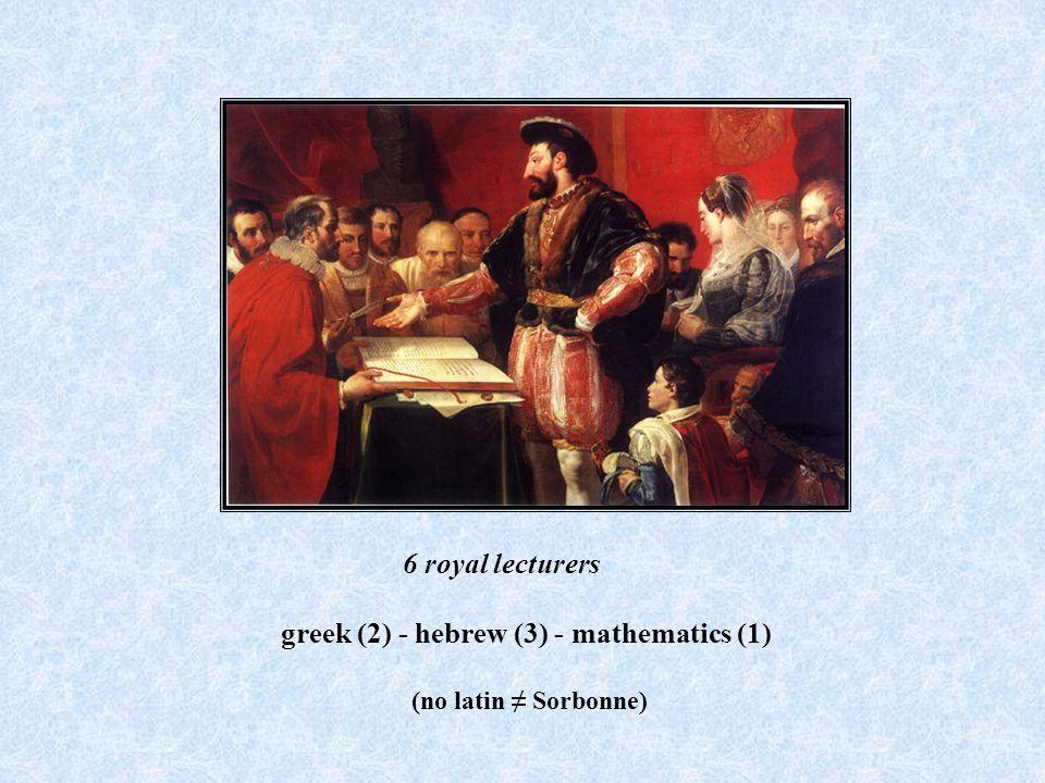 6 royal lecturers greek (2) - hebrew (3) - mathematics (1) (no latin Sorbonne)
