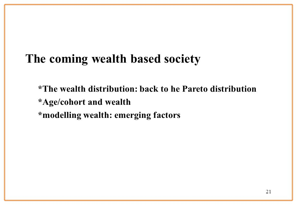 21 The coming wealth based society *The wealth distribution: back to he Pareto distribution *Age/cohort and wealth *modelling wealth: emerging factors