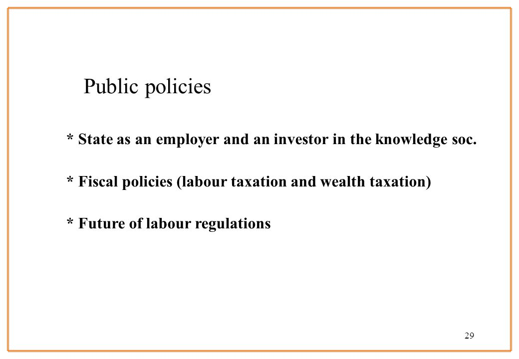 29 Public policies * State as an employer and an investor in the knowledge soc. * Fiscal policies (labour taxation and wealth taxation) * Future of la