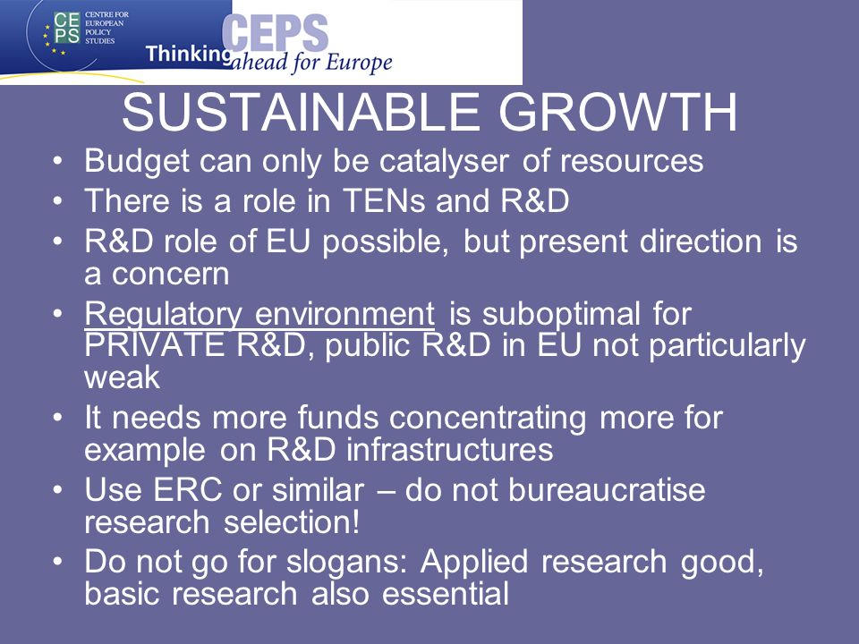 SUSTAINABLE GROWTH Budget can only be catalyser of resources There is a role in TENs and R&D R&D role of EU possible, but present direction is a concern Regulatory environment is suboptimal for PRIVATE R&D, public R&D in EU not particularly weak It needs more funds concentrating more for example on R&D infrastructures Use ERC or similar – do not bureaucratise research selection.